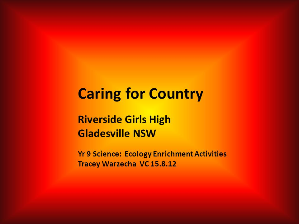 Caring for Country Riverside Girls High Gladesville NSW Yr 9 Science: Ecology Enrichment Activities Tracey Warzecha VC 15.8.12