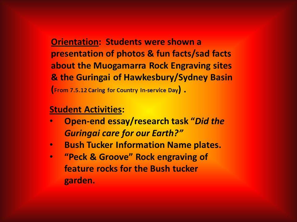 Orientation: Students were shown a presentation of photos & fun facts/sad facts about the Muogamarra Rock Engraving sites & the Guringai of Hawkesbury/Sydney Basin ( From 7.5.12 Caring for Country In-service Day ).