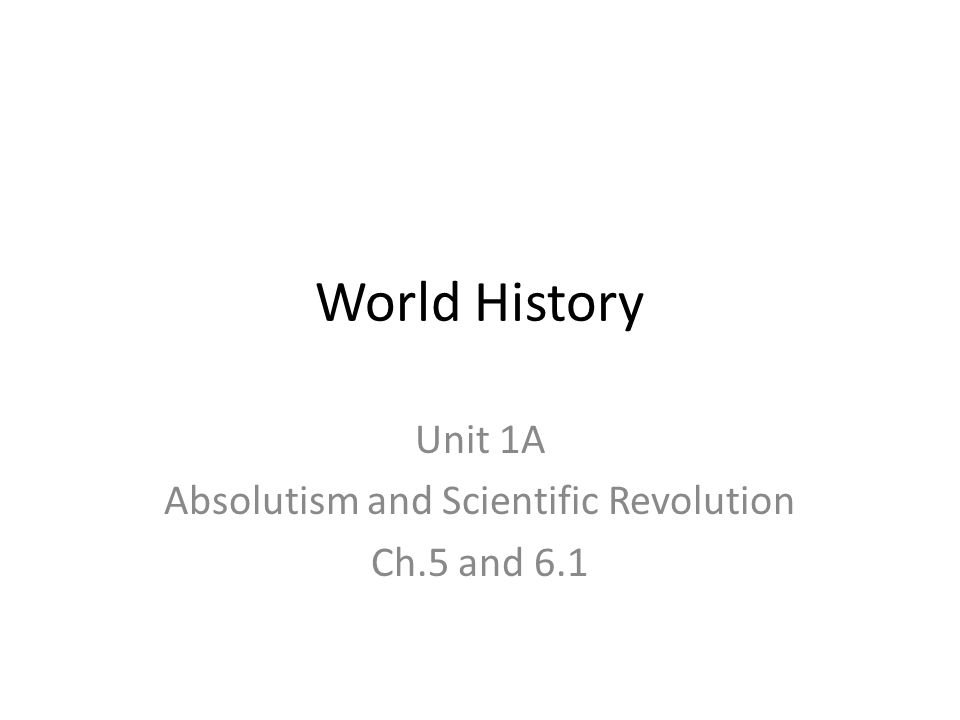World History Unit 1A Absolutism and Scientific Revolution Ch.5 and 6.1