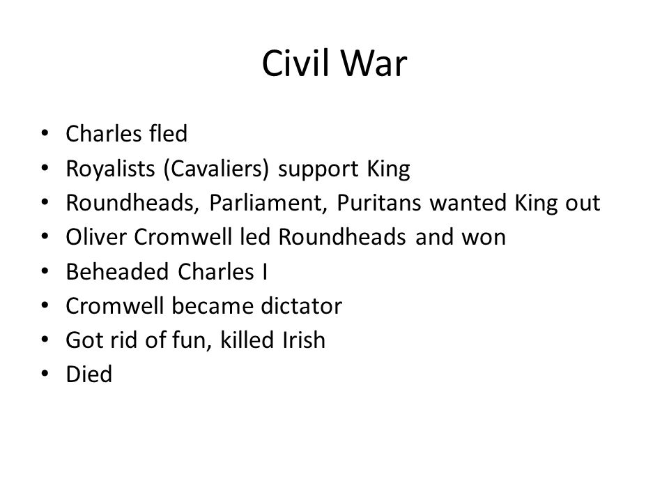 Civil War Charles fled Royalists (Cavaliers) support King Roundheads, Parliament, Puritans wanted King out Oliver Cromwell led Roundheads and won Behe