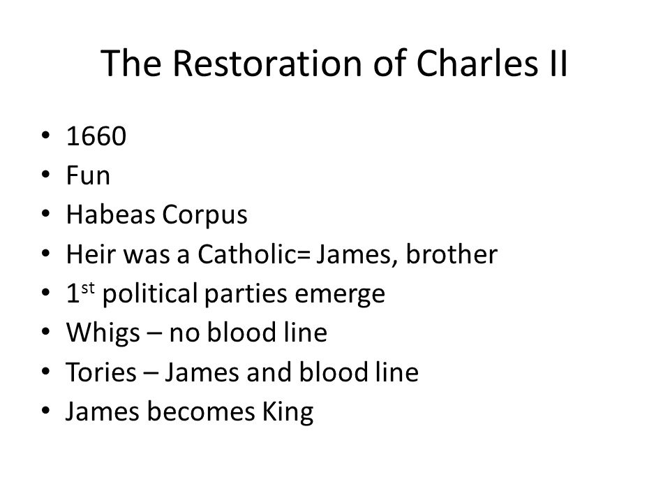 The Restoration of Charles II 1660 Fun Habeas Corpus Heir was a Catholic= James, brother 1 st political parties emerge Whigs – no blood line Tories –