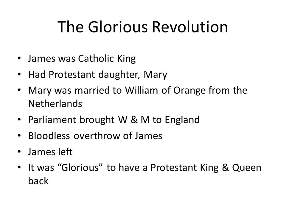 The Glorious Revolution James was Catholic King Had Protestant daughter, Mary Mary was married to William of Orange from the Netherlands Parliament br