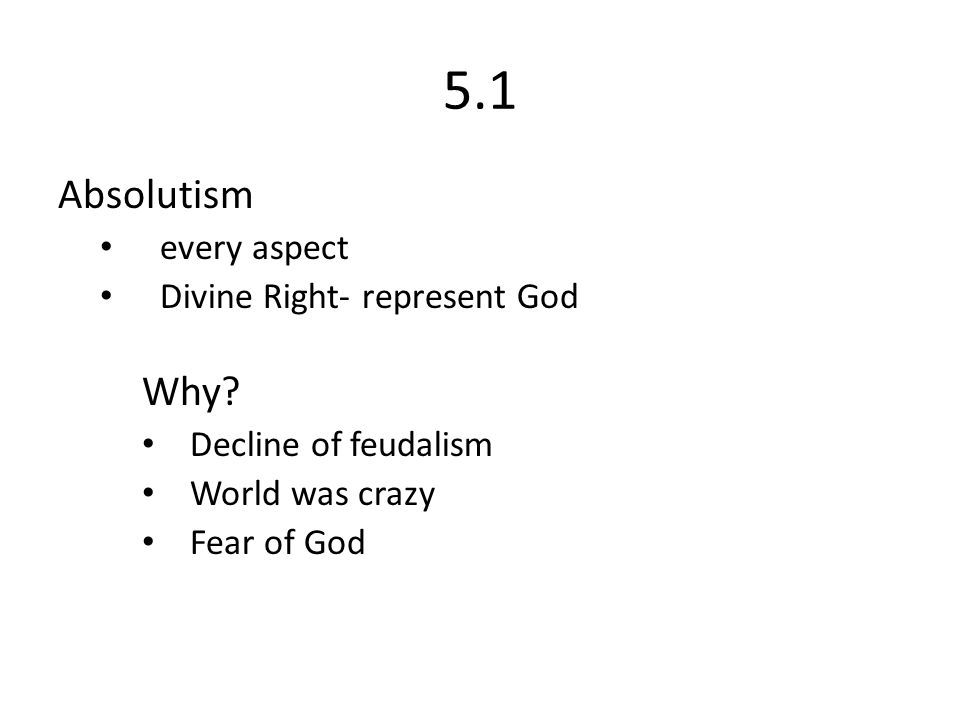 5.1 Absolutism every aspect Divine Right- represent God Why? Decline of feudalism World was crazy Fear of God