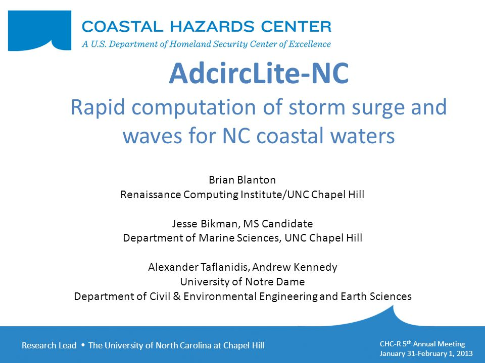 Research Lead  The University of North Carolina at Chapel Hill CHC-R 5 th Annual Meeting January 31-February 1, 2013 AdcircLite-NC Rapid computation of storm surge and waves for NC coastal waters Brian Blanton Renaissance Computing Institute/UNC Chapel Hill Jesse Bikman, MS Candidate Department of Marine Sciences, UNC Chapel Hill Alexander Taflanidis, Andrew Kennedy University of Notre Dame Department of Civil & Environmental Engineering and Earth Sciences