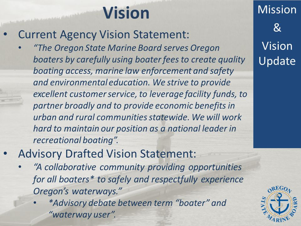Vision Mission & Vision Update Current Agency Vision Statement: The Oregon State Marine Board serves Oregon boaters by carefully using boater fees to create quality boating access, marine law enforcement and safety and environmental education.