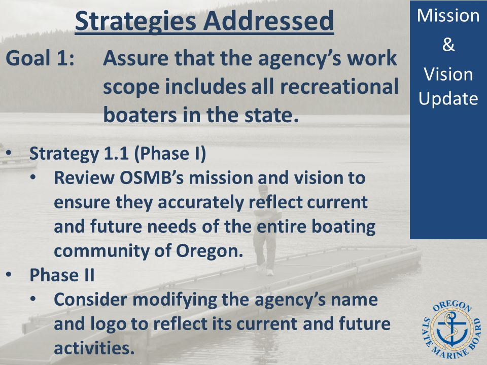 Strategies Addressed Mission & Vision Update Strategy 1.1 (Phase I) Review OSMB's mission and vision to ensure they accurately reflect current and future needs of the entire boating community of Oregon.