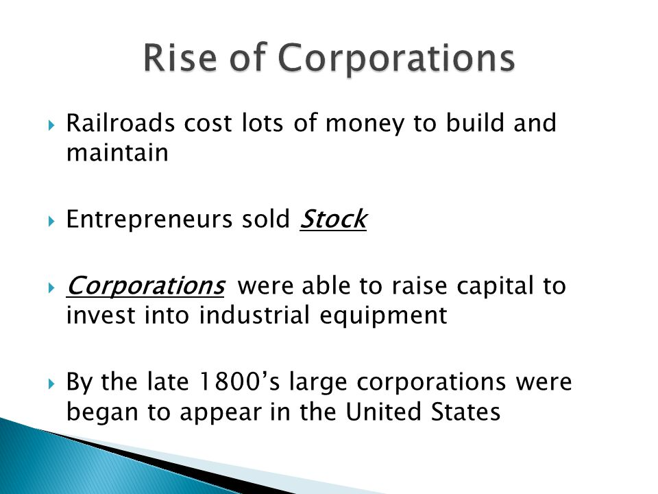 Railroads cost lots of money to build and maintain  Entrepreneurs sold Stock  Corporations were able to raise capital to invest into industrial equipment  By the late 1800's large corporations were began to appear in the United States
