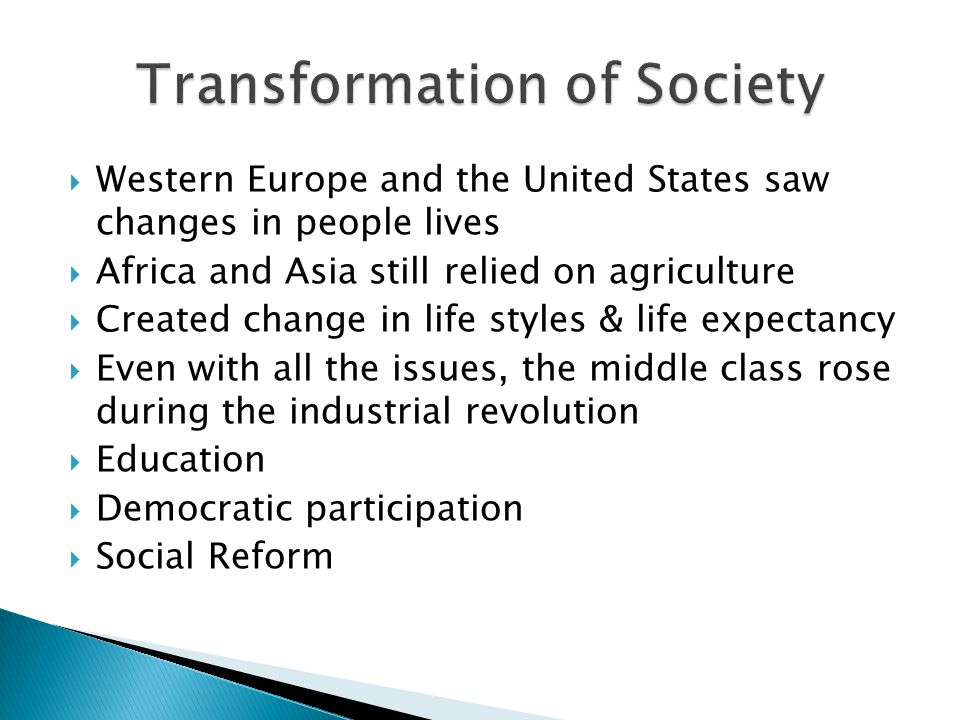  Western Europe and the United States saw changes in people lives  Africa and Asia still relied on agriculture  Created change in life styles & life expectancy  Even with all the issues, the middle class rose during the industrial revolution  Education  Democratic participation  Social Reform