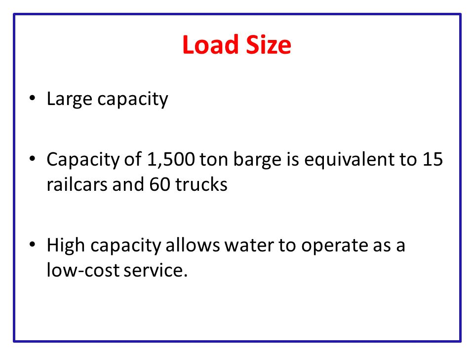 Load Size Large capacity Capacity of 1,500 ton barge is equivalent to 15 railcars and 60 trucks High capacity allows water to operate as a low-cost service.