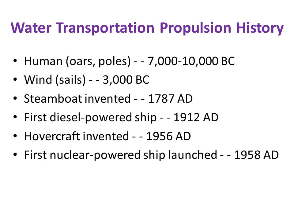 Water Transportation Propulsion History Human (oars, poles) - - 7,000-10,000 BC Wind (sails) - - 3,000 BC Steamboat invented - - 1787 AD First diesel-