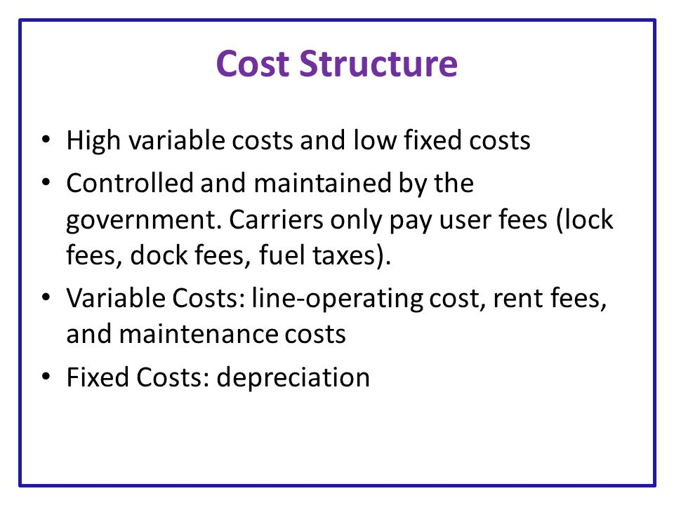 Cost Structure High variable costs and low fixed costs Controlled and maintained by the government. Carriers only pay user fees (lock fees, dock fees,
