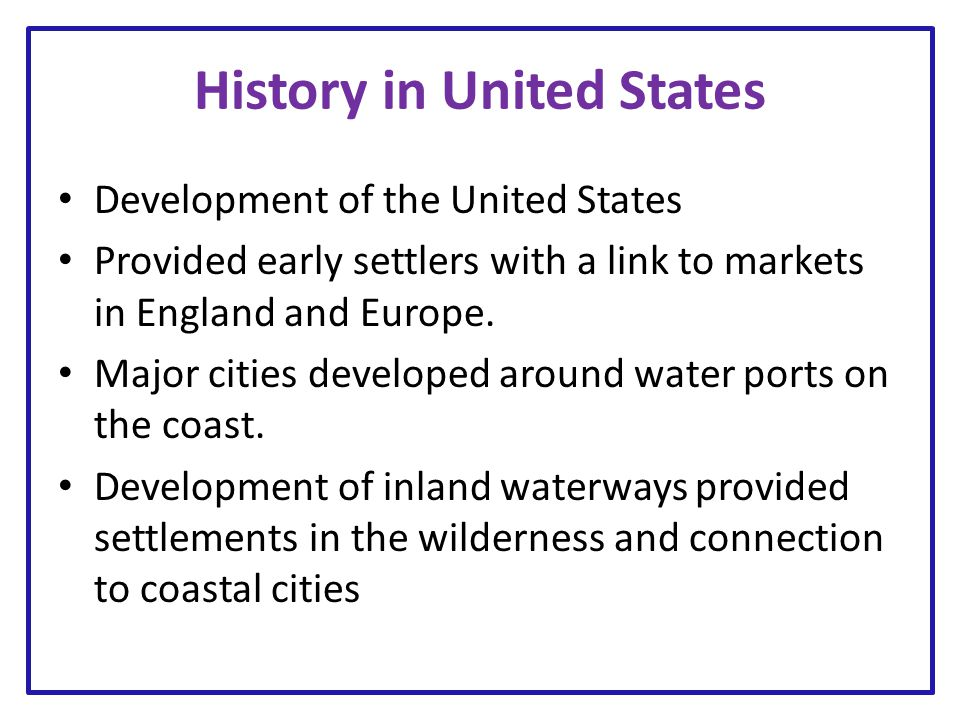 History in United States Development of the United States Provided early settlers with a link to markets in England and Europe. Major cities developed