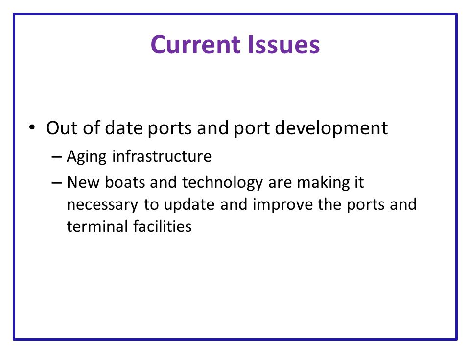 Current Issues Out of date ports and port development – Aging infrastructure – New boats and technology are making it necessary to update and improve