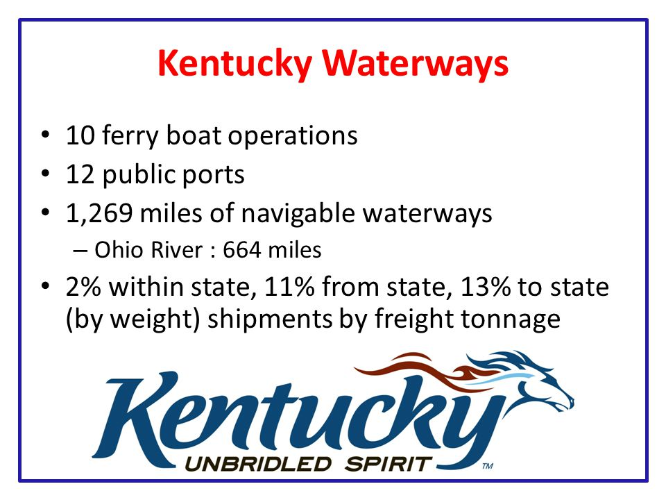Kentucky Waterways 10 ferry boat operations 12 public ports 1,269 miles of navigable waterways – Ohio River : 664 miles 2% within state, 11% from state, 13% to state (by weight) shipments by freight tonnage