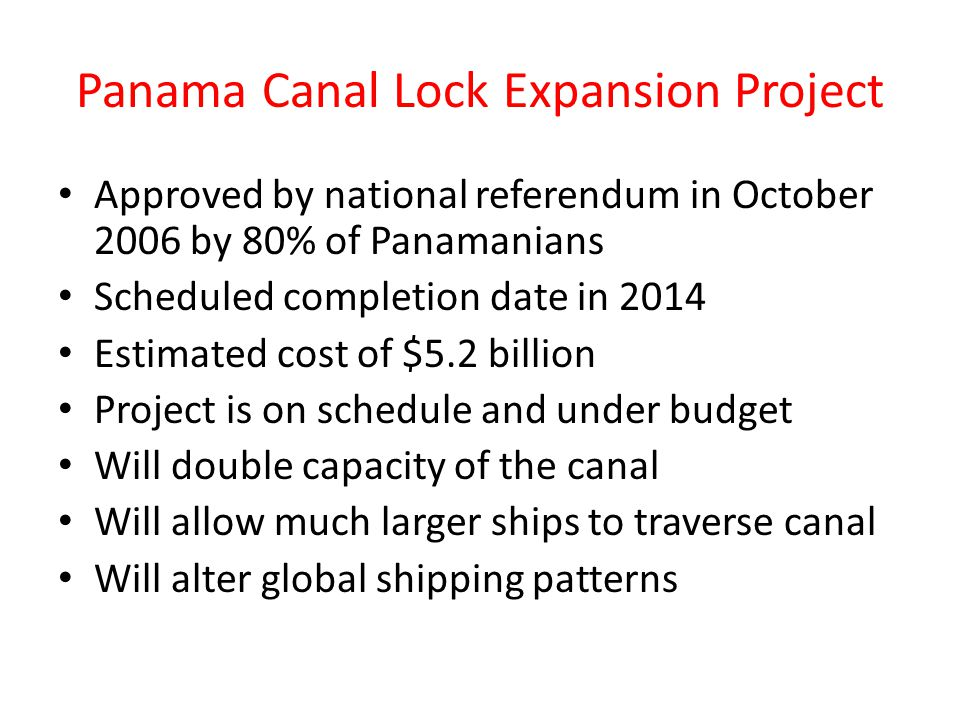 Panama Canal Lock Expansion Project Approved by national referendum in October 2006 by 80% of Panamanians Scheduled completion date in 2014 Estimated