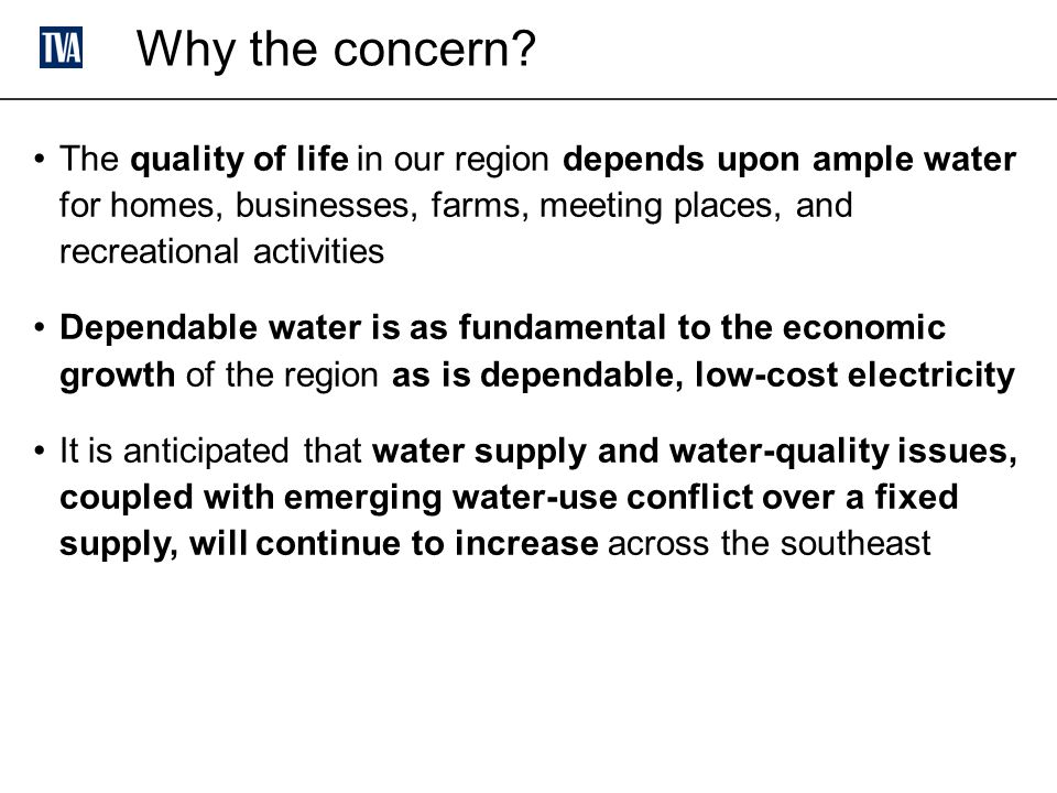 The quality of life in our region depends upon ample water for homes, businesses, farms, meeting places, and recreational activities Dependable water is as fundamental to the economic growth of the region as is dependable, low-cost electricity It is anticipated that water supply and water-quality issues, coupled with emerging water-use conflict over a fixed supply, will continue to increase across the southeast