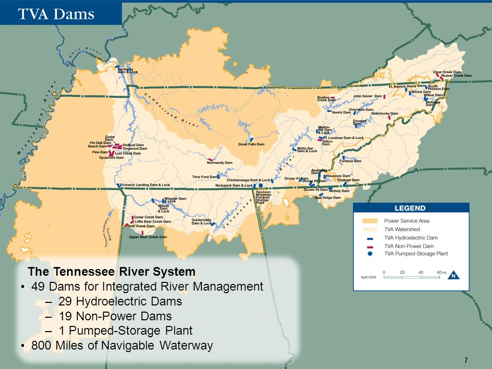 The Tennessee River System 49 Dams for Integrated River Management – 29 Hydroelectric Dams – 19 Non-Power Dams – 1 Pumped-Storage Plant 800 Miles of Navigable Waterway 7