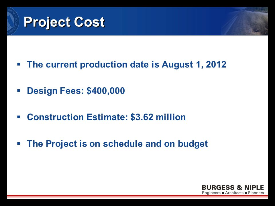 Project Cost  The current production date is August 1, 2012  Design Fees: $400,000  Construction Estimate: $3.62 million  The Project is on schedule and on budget