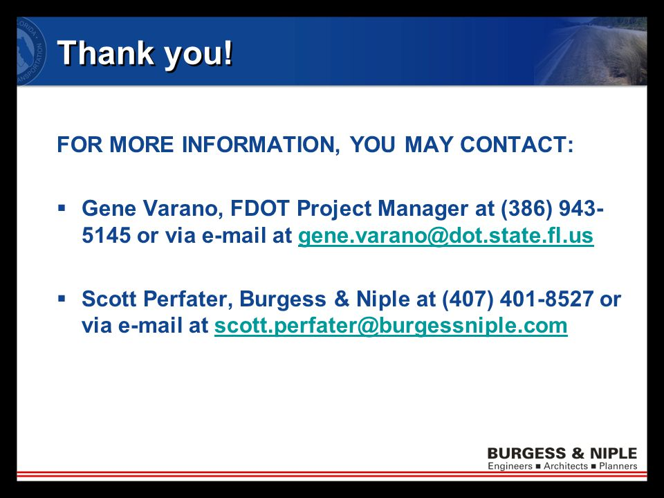 Thank you! FOR MORE INFORMATION, YOU MAY CONTACT:  Gene Varano, FDOT Project Manager at (386) 943- 5145 or via e-mail at gene.varano@dot.state.fl.usg