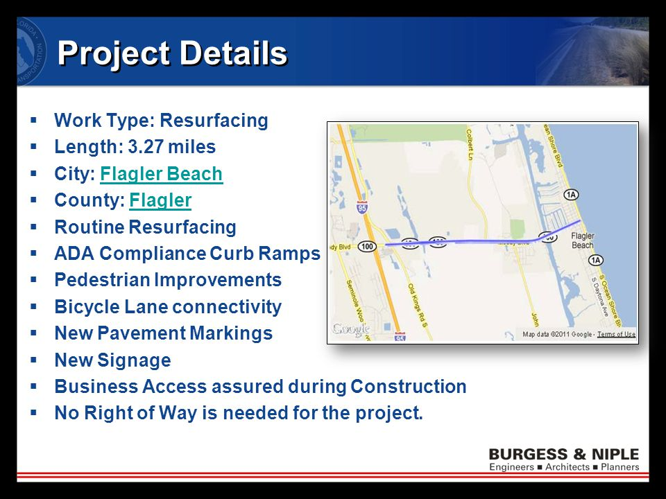 Project Details  Work Type: Resurfacing  Length: 3.27 miles  City: Flagler BeachFlagler Beach  County: FlaglerFlagler  Routine Resurfacing  ADA Compliance Curb Ramps  Pedestrian Improvements  Bicycle Lane connectivity  New Pavement Markings  New Signage  Business Access assured during Construction  No Right of Way is needed for the project.