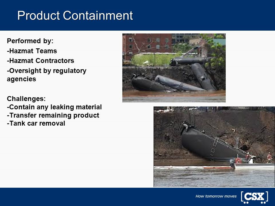 Product Containment Performed by: -Hazmat Teams -Hazmat Contractors -Oversight by regulatory agencies Challenges: -Contain any leaking material -Transfer remaining product -Tank car removal