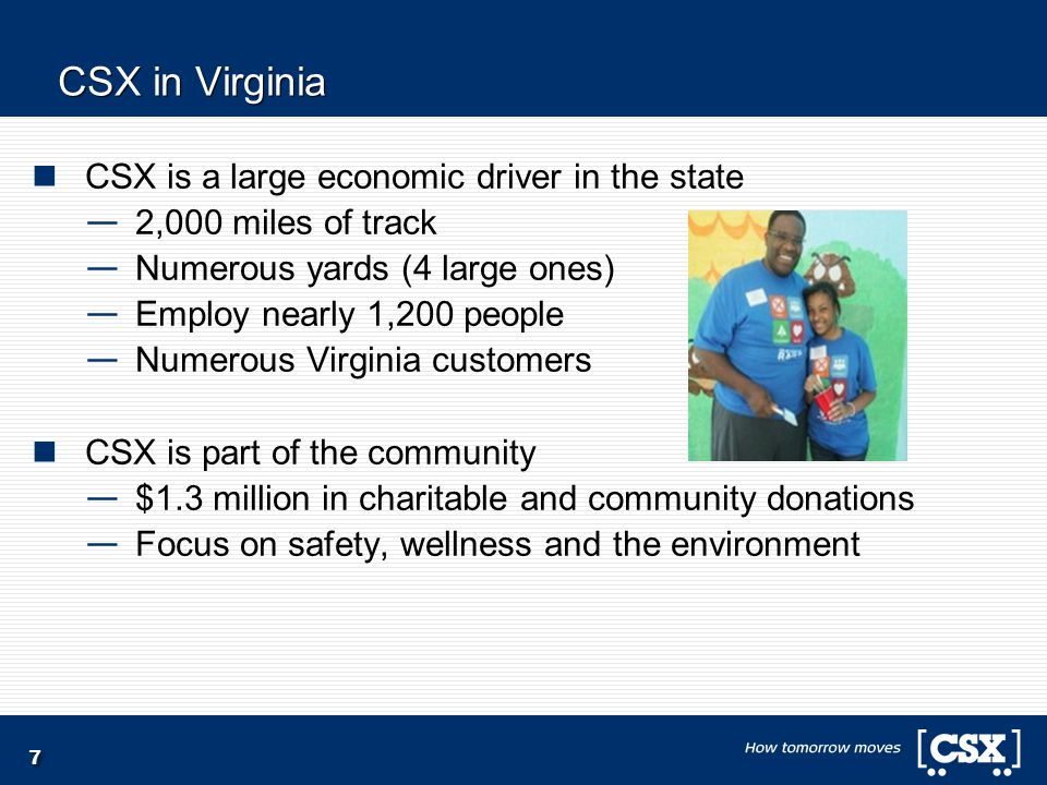 7 CSX in Virginia CSX is a large economic driver in the state — 2,000 miles of track — Numerous yards (4 large ones) — Employ nearly 1,200 people — Numerous Virginia customers CSX is part of the community — $1.3 million in charitable and community donations — Focus on safety, wellness and the environment