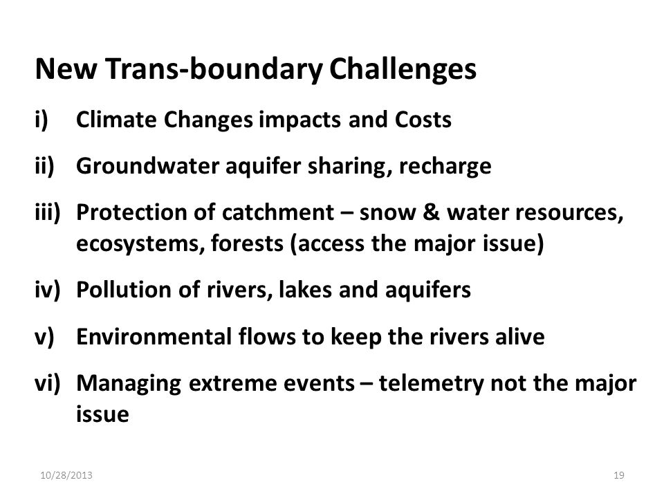 New Trans-boundary Challenges i)Climate Changes impacts and Costs ii)Groundwater aquifer sharing, recharge iii)Protection of catchment – snow & water