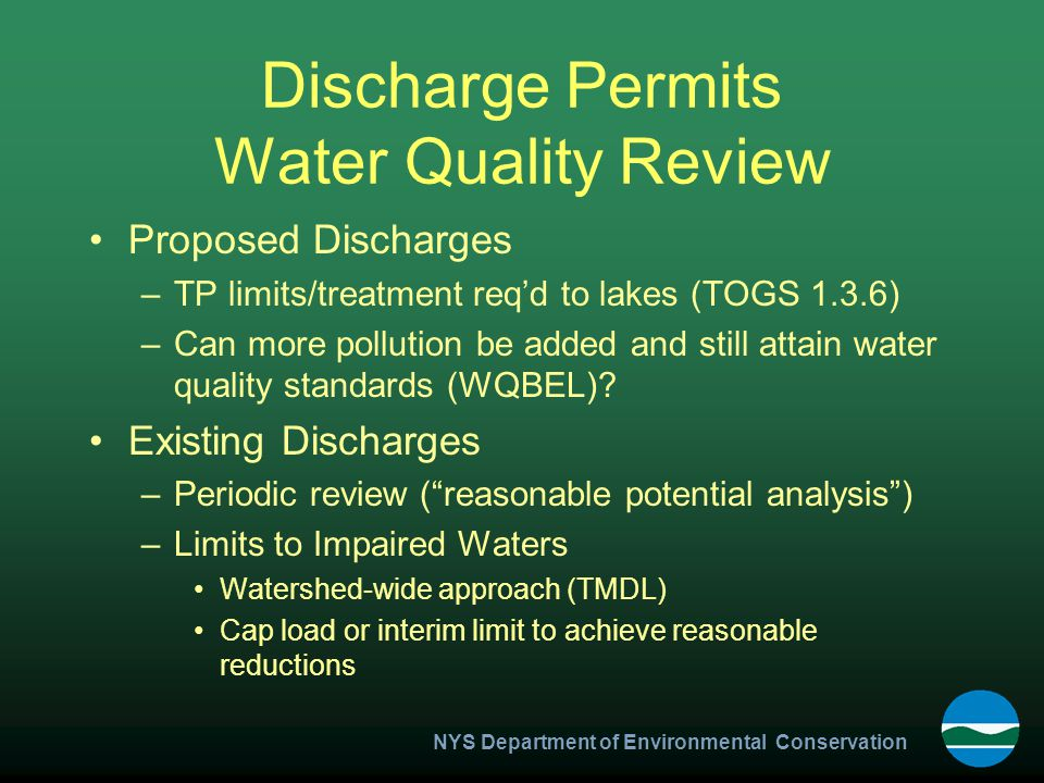 NYS Department of Environmental Conservation Discharge Permits Water Quality Review Proposed Discharges –TP limits/treatment req'd to lakes (TOGS 1.3.6) –Can more pollution be added and still attain water quality standards (WQBEL).
