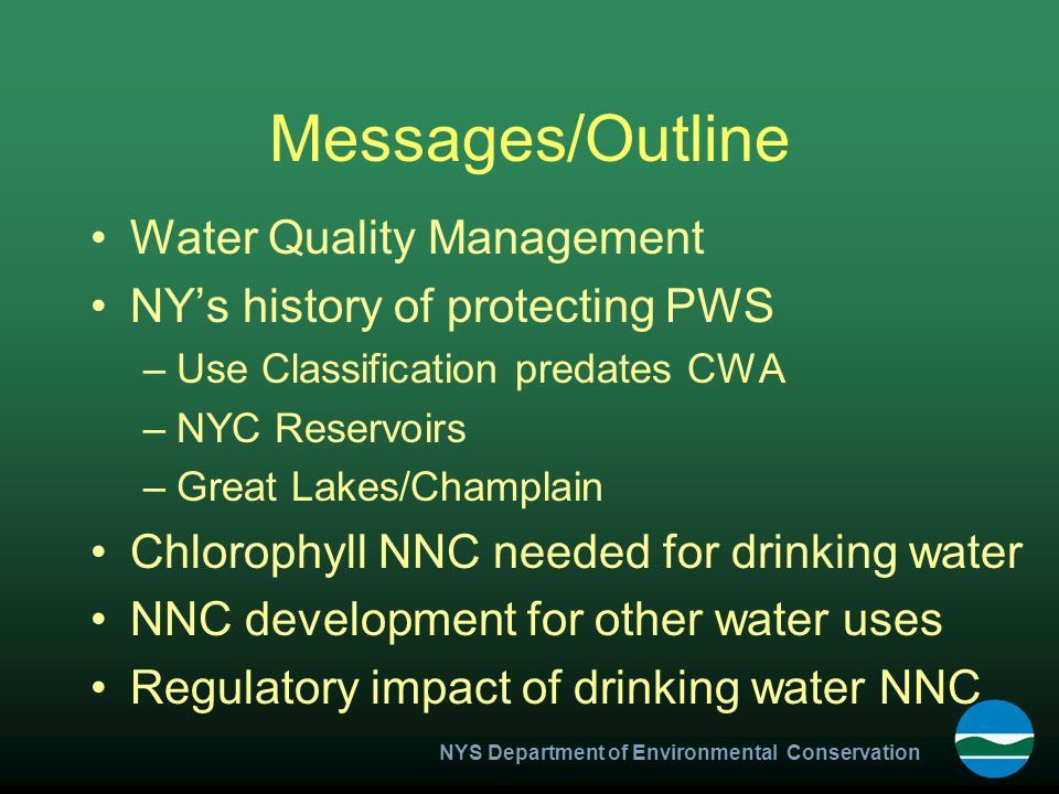 NYS Department of Environmental Conservation Messages/Outline Water Quality Management NY's history of protecting PWS –Use Classification predates CWA –NYC Reservoirs –Great Lakes/Champlain Chlorophyll NNC needed for drinking water NNC development for other water uses Regulatory impact of drinking water NNC