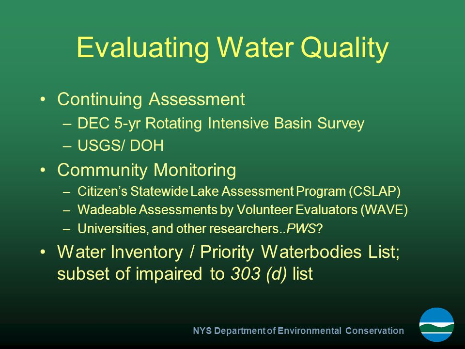 NYS Department of Environmental Conservation Evaluating Water Quality Continuing Assessment –DEC 5-yr Rotating Intensive Basin Survey –USGS/ DOH Community Monitoring –Citizen's Statewide Lake Assessment Program (CSLAP) –Wadeable Assessments by Volunteer Evaluators (WAVE) –Universities, and other researchers..PWS.