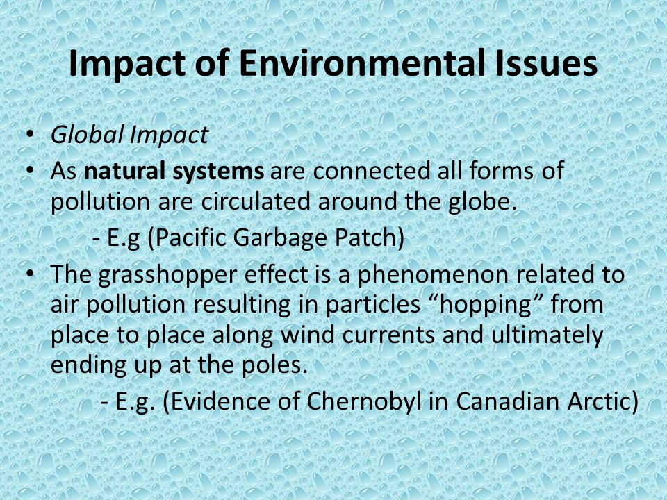 Impact of Environmental Issues Global Impact As natural systems are connected all forms of pollution are circulated around the globe.