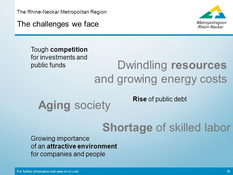 For further information visit www.m-r-n.com 16 The challenges we face The Rhine-Neckar Metropolitan Region Rise of public debt Tough competition for investments and public funds Aging society Shortage of skilled labor Growing importance of an attractive environment for companies and people Dwindling resources and growing energy costs