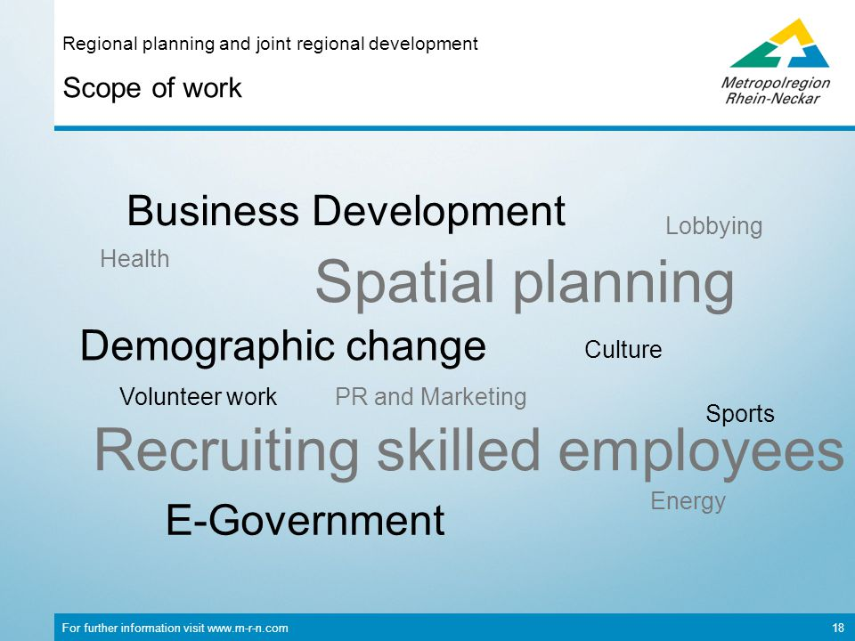 For further information visit www.m-r-n.com 18 Scope of work Regional planning and joint regional development E-Government Volunteer work Culture Energy Lobbying Demographic change Business Development Sports PR and Marketing Recruiting skilled employees Spatial planning Health