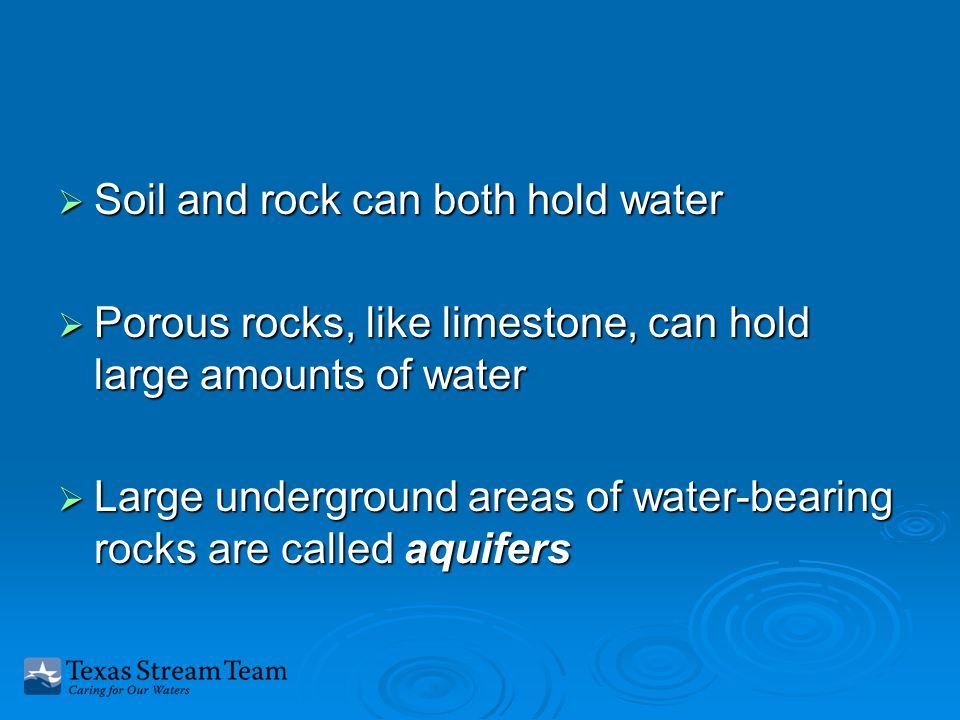  Soil and rock can both hold water  Porous rocks, like limestone, can hold large amounts of water  Large underground areas of water-bearing rocks are called aquifers