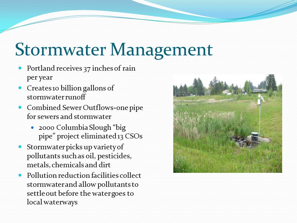 Stormwater Management Portland receives 37 inches of rain per year Creates 10 billion gallons of stormwater runoff Combined Sewer Outflows-one pipe fo