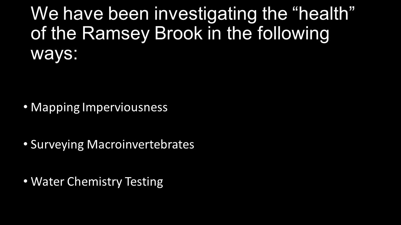 We have been investigating the health of the Ramsey Brook in the following ways: Mapping Imperviousness Surveying Macroinvertebrates Water Chemistry Testing