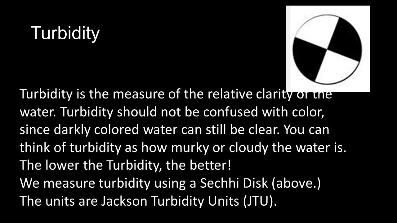 Turbidity Turbidity is the measure of the relative clarity of the water.