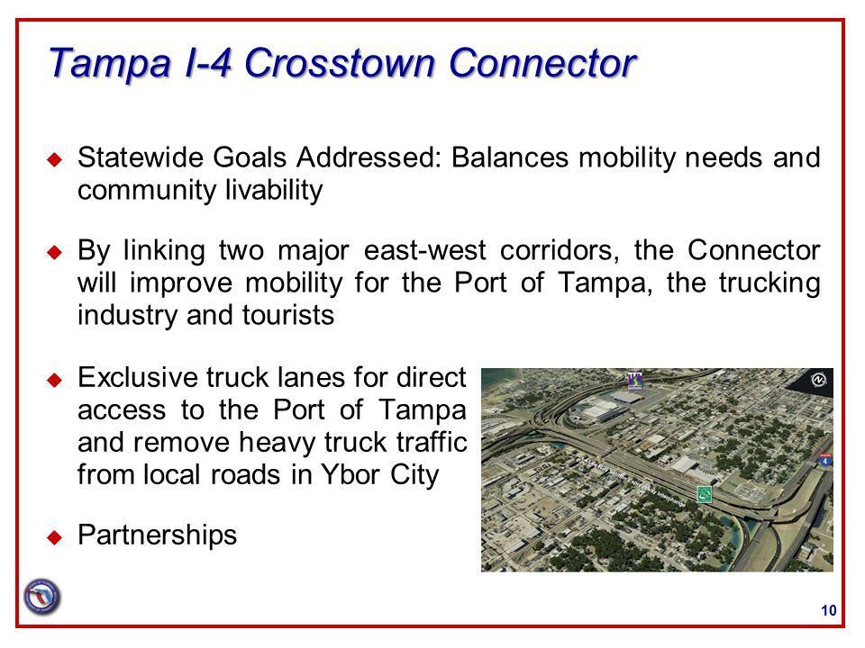 Tampa I-4 Crosstown Connector u Statewide Goals Addressed: Balances mobility needs and community livability u By linking two major east-west corridors, the Connector will improve mobility for the Port of Tampa, the trucking industry and tourists 10 u Exclusive truck lanes for direct access to the Port of Tampa and remove heavy truck traffic from local roads in Ybor City u Partnerships