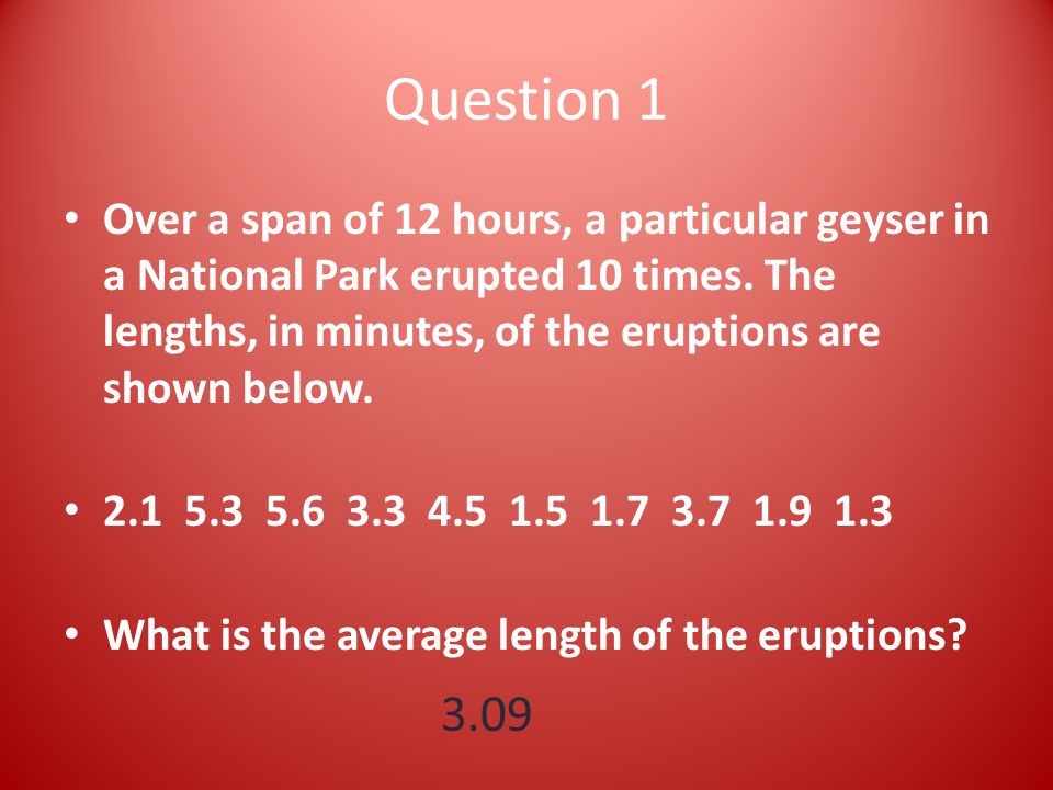 Question 1 Over a span of 12 hours, a particular geyser in a National Park erupted 10 times.