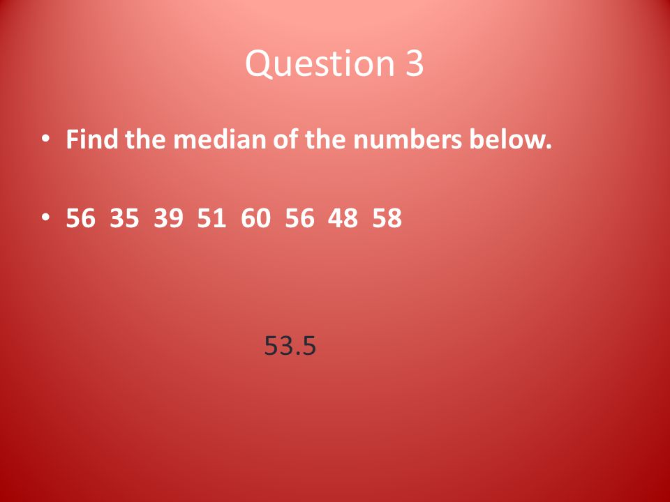 Question 3 Find the median of the numbers below. 56 35 39 51 60 56 48 58 53.5