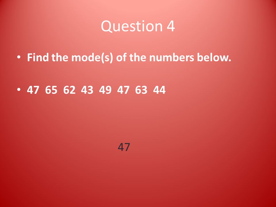 Question 4 Find the mode(s) of the numbers below. 47 65 62 43 49 47 63 44 47
