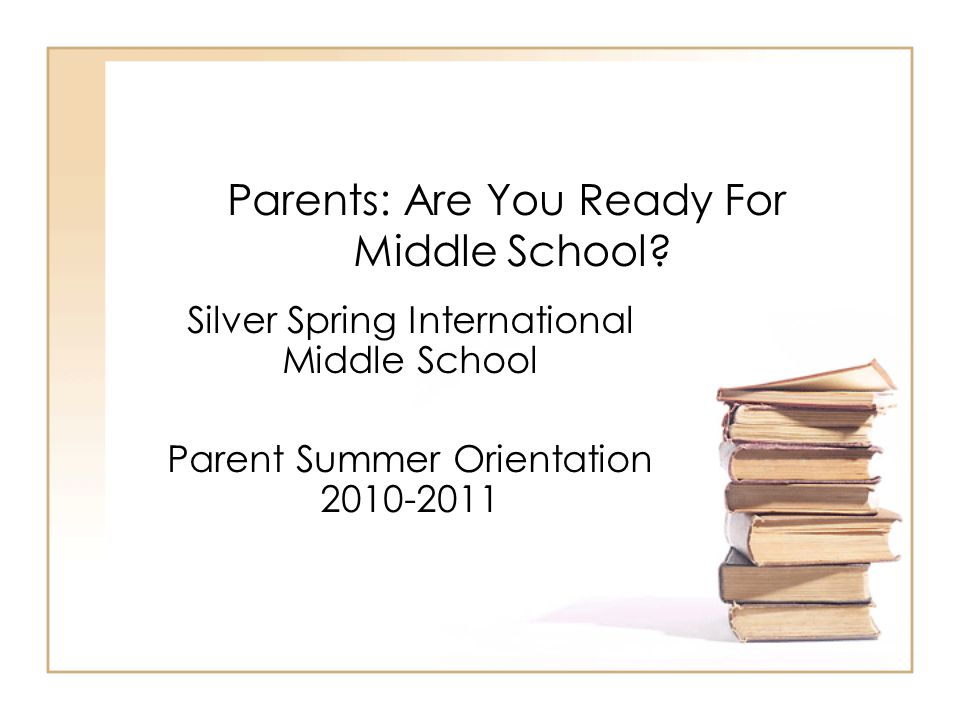 Parents: Are You Ready For Middle School? Silver Spring International Middle School Parent Summer Orientation 2010-2011