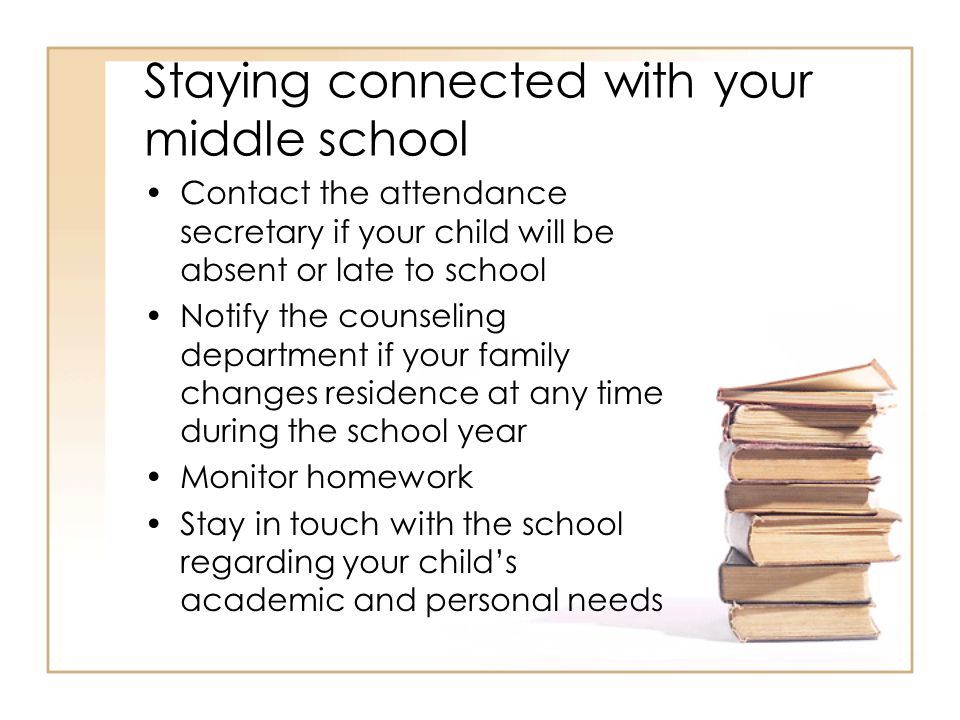 Staying connected with your middle school Contact the attendance secretary if your child will be absent or late to school Notify the counseling depart