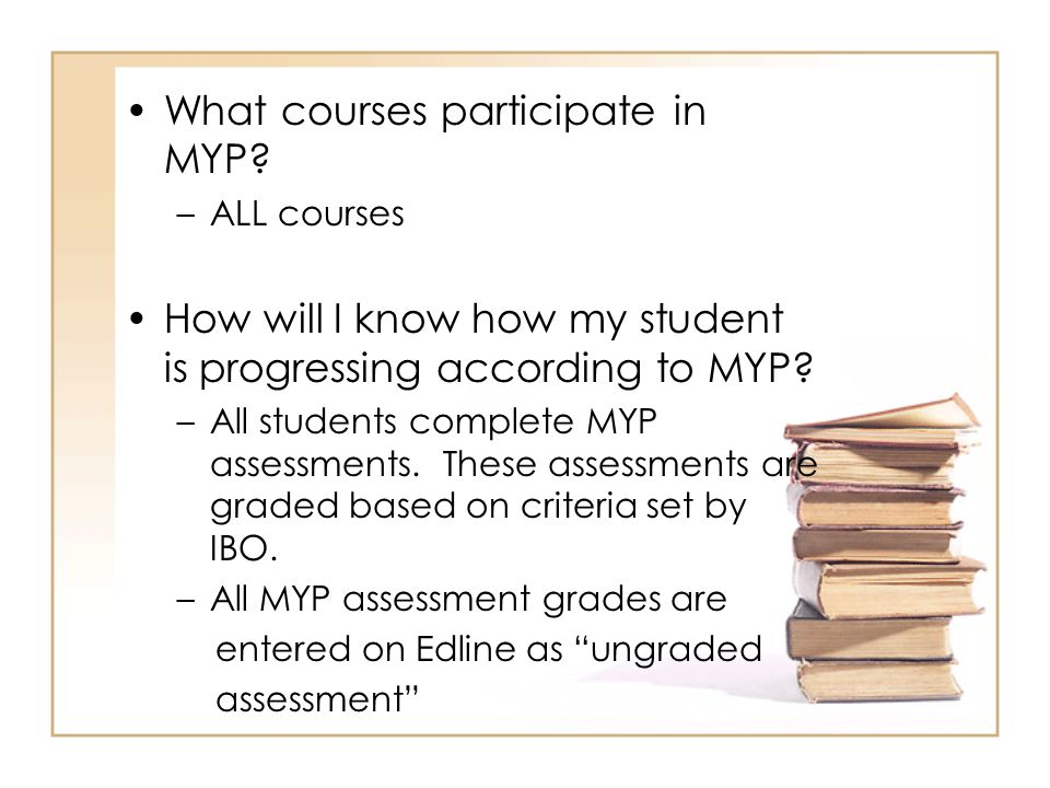 What courses participate in MYP? –ALL courses How will I know how my student is progressing according to MYP? –All students complete MYP assessments.