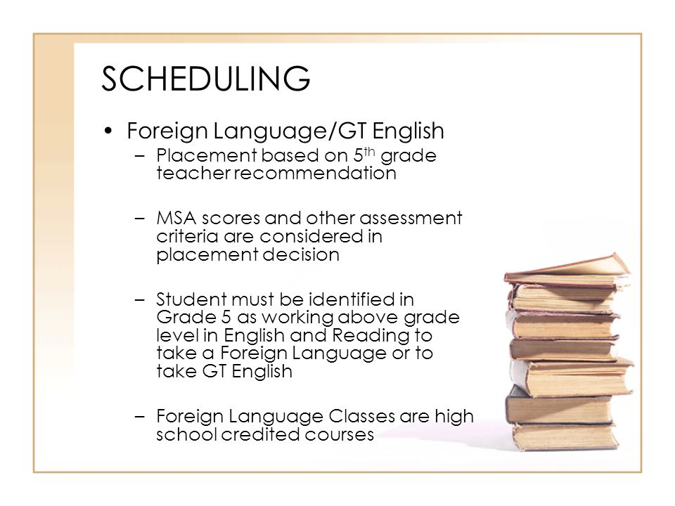 SCHEDULING Foreign Language/GT English –Placement based on 5 th grade teacher recommendation –MSA scores and other assessment criteria are considered