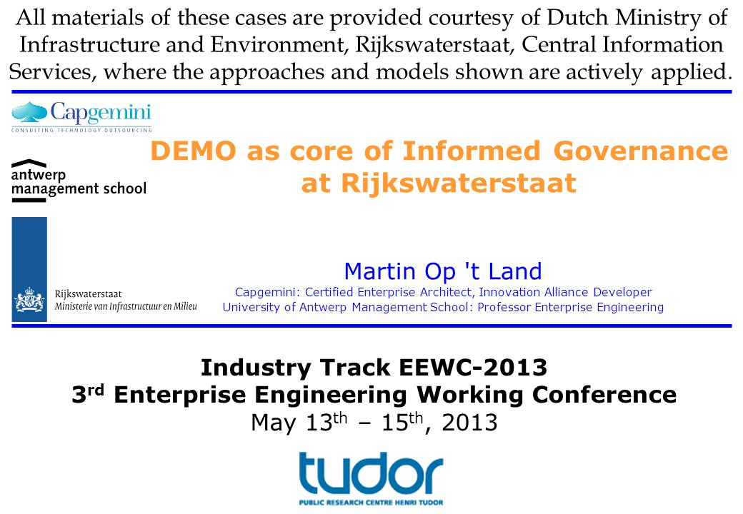 ©2013 Martin Op t Land DEMO as core of Informed Governance at Rijkswaterstaat Content Starter: 3 concrete examples DEMO@RWS 1.Transformation 2.Domain Architecture Shipping Traffic Management (DAS) 3.Clarifying primary processes 4.Enabling coherent steering Conclusions May 14th, 2013 DEMO as core of Informed Governance at Rijkswaterstaat32 ✓ ✓ ✓ ✓