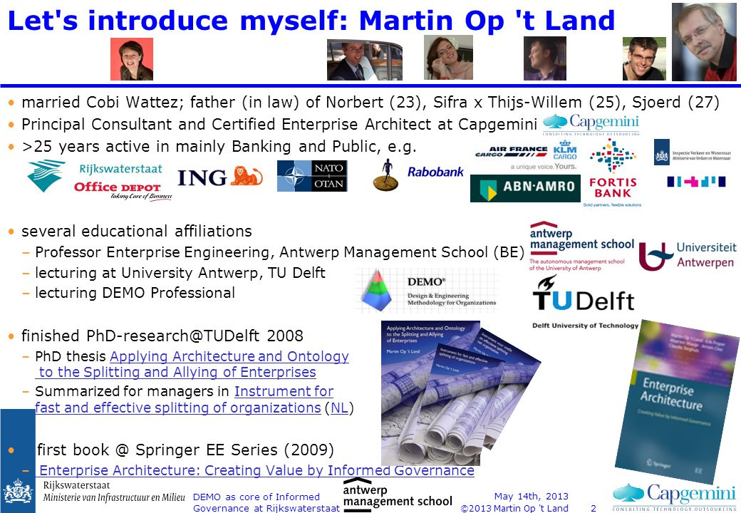 ©2013 Martin Op t Land DEMO as core of Informed Governance at Rijkswaterstaat Abstract This presentation will discuss recent experiences in shared conceptualization and decision making during a (1) large transformation project at Rijkswaterstaat (RWS) Shipping Traffic Management.
