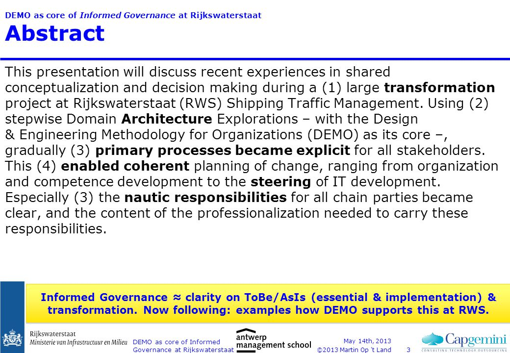 ©2013 Martin Op t Land DEMO as core of Informed Governance at Rijkswaterstaat Content Starter: 3 concrete examples DEMO@RWS 1.Transformation 2.Domain Architecture Shipping Traffic Management (DAS) 3.Clarifying primary processes 4.Enabling coherent steering Conclusions May 14th, 2013 DEMO as core of Informed Governance at Rijkswaterstaat44 ✓ ✓ ✓ ✓ ✓ ✓