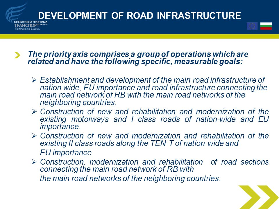DEVELOPMENT OF ROAD INFRASTRUCTURE The priority axis comprises a group of operations which are related and have the following specific, measurable goals:  Establishment and development of the main road infrastructure of nation wide, EU importance and road infrastructure connecting the main road network of RB with the main road networks of the neighboring countries.