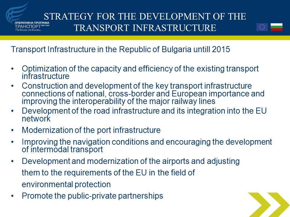 STRATEGY FOR THE DEVELOPMENT OF THE TRANSPORT INFRASTRUCTURE Transport Infrastructure in the Republic of Bulgaria untill 2015 Optimization of the capacity and efficiency of the existing transport infrastructure Construction and development of the key transport infrastructure connections of national, cross-border and European importance and improving the interoperability of the major railway lines Development of the road infrastructure and its integration into the EU network Modernization of the port infrastructure Improving the navigation conditions and encouraging the development of intermodal transport Development and modernization of the airports and adjusting them to the requirements of the EU in the field of environmental protection Promote the public-private partnerships